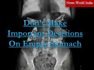 Don't Make Important Decisions On Empty Stomach
