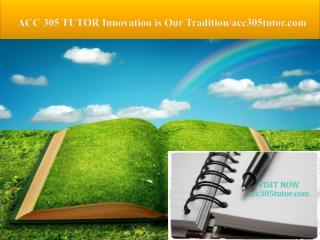 ACC 305 TUTOR Innovation is Our Tradition/acc305tutor.com
