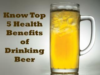 Know Top 5 Health Benefits of Drinking Beer
