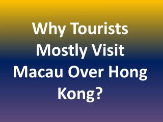 Why Tourists Mostly Visit Macau Over Hong Kong?
