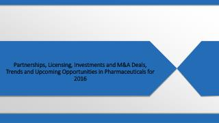 Partnerships, Licensing, Investments and M&A Deals, Trends and Upcoming Opportunities in Pharmaceuticals for 2016