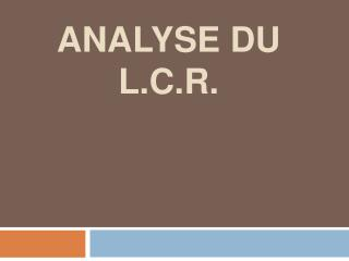 Analyse du L.C.R.