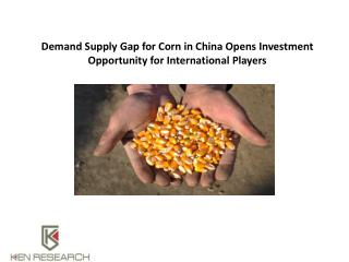 Demand Supply Gap for Corn in China Opens Investment Opportunity for International Players : Ken Research