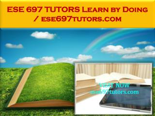 ESE 697 TUTORS Learn by Doing / ese697tutors.com