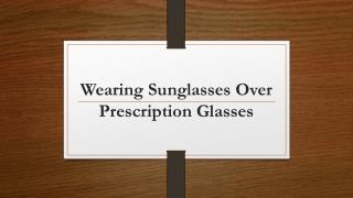 Wearing Sunglasses Over Prescription Glasses