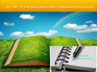 ACC 401 TUTOR Innovation is Our Tradition/acc401tutor.com