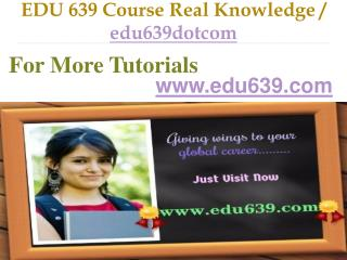 EDU 639 Course Real Knowledge / edu639dotcom