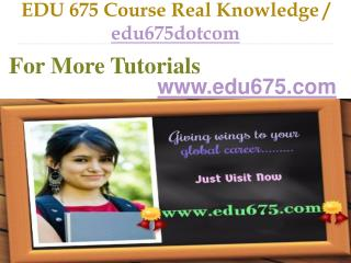 EDU 675 Course Real Knowledge / edu675dotcom