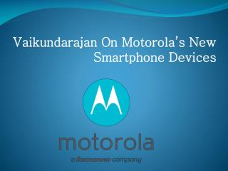 Vaikundarajan On Motorola's New Smartphone Devices