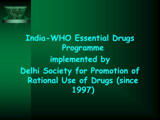 India-WHO Essential Drugs Programme  implemented by  Delhi Society for Promotion of Rational Use of Drugs since 1997