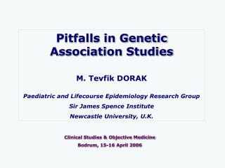Pitfalls in Genetic Association Studies  M. Tevfik DORAK  Paediatric and Lifecourse Epidemiology Research Group Sir Jame