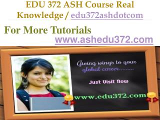 EDU 372 ASH Course Real Knowledge / edu372ashdotcom
