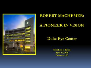 ROBERT MACHEMER:  A PIONEER IN VISION   Duke Eye Center    Stephen J. Ryan April 30, 2010 Durham, NC