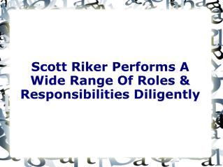 Scott Riker Performs A Wide Range Of Roles And Responsibilities Diligently