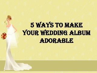 5 Ways to Make Your Wedding album adorable