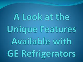 A Look at the Unique Features Available with GE Refrigerators