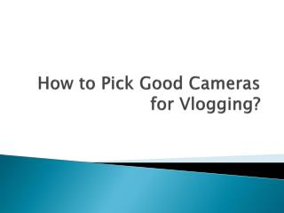 How to pick good Cameras for Vlogging?
