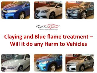 Claying and Blue flame treatment – Will it do any harm to vehicles