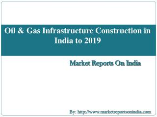 Oil & Gas Infrastructure Construction in India to 2019