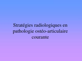 Strat gies radiologiques en pathologie ost o-articulaire courante