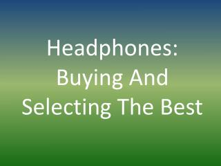 Headphones: Buying And Selecting The Best