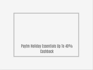 Paytm Holiday Essentials Up To 40% Cashback