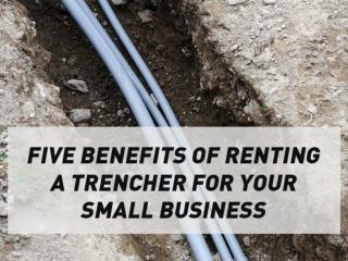 Five Benefits of Renting a Trencher for Your Small Business