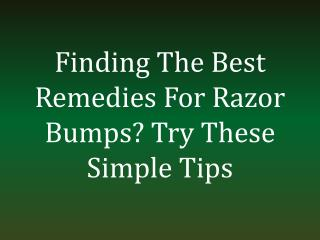 Finding The Best Remedies For Razor Bumps? Try These Simple Tips