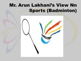 Arun Lakhani's View On Sports (Badminton)