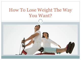 How To Lose Weight The Way You Want?
