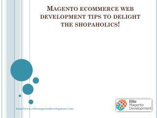 Magento ecommerce web development tips to delight the shopaholics!