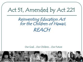 Act 51, Amended by Act 221  Reinventing Education Act  for the Children of Hawaii, REACH        Our Goal Our Children Ou