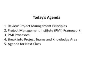 Today s Agenda  1. Review Project Management Principles 2. Project Management Institute PMI Framework 3. PMI Processes 4