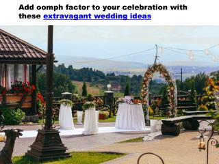Add oomph factor to your celebration with these extravagant wedding ideas