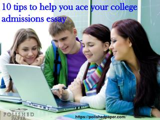10 tips to help you ace your college admissions essay
