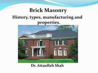 Brick Masonry History, types, manufacturing and properties.        Dr. Attaullah Shah