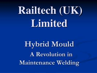 Railtech UK Limited   Hybrid Mould              A Revolution in Maintenance Welding