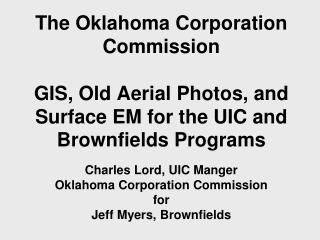 The Oklahoma Corporation Commission   GIS, Old Aerial Photos, and Surface EM for the UIC and Brownfields Programs  Charl