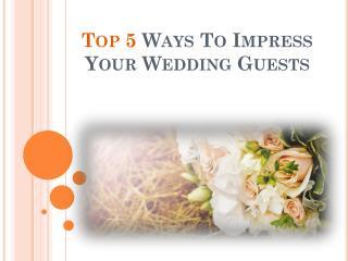 Top 5 Ways To Impress Your Wedding Guests