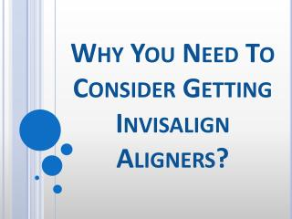 Why You Need To Consider Getting Invisalign Aligners?