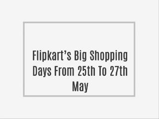 Flipkart�s Big Shopping Days From 25th To 27th May