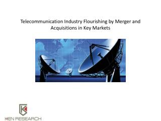 Telecommunication Industry Flourishing by Merger and Acquisitions in Key Markets : Ken Research