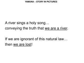 A river sings a holy song  conveying the truth that we are a river.  If we are ignorant of this natural law  then we are