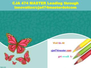 CJA 474 MASTER Leading through innovation/cja474masterdotcom