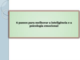 6 passos para melhorar a inteligência e a psicologia emocional