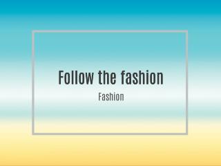 Follow the fashion