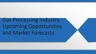Gas Processing Industry- Upcoming Opportunities and Market Forecasts