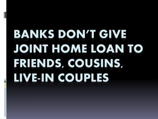 Banks don't give joint home loan to friends, cousins, live-in couples