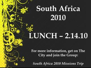 South Africa 2010  LUNCH   2.14.10   For more information, get on The City and join the Group:  South Africa 2010 Missio