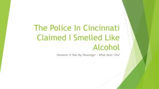 What Are My Options If The Cincinnati Police Claimed I Smelled Like Alcohol When It Was My Passenger